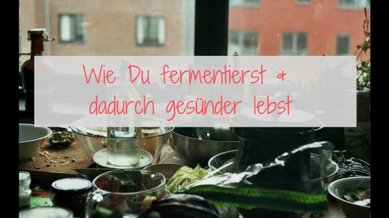 Wie Du fermentierst und dadurch gesünder lebst