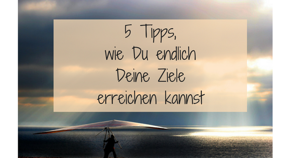 5 Tipps, wie Du endlich Deine Ziele erreichen kannst.