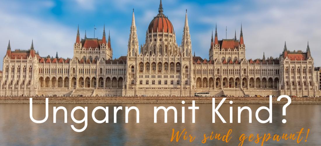 Ungarn mit Kind – wir sind gespannt!